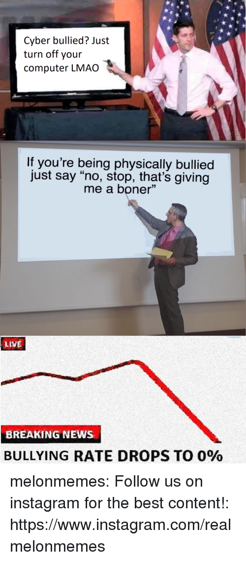 """Boner, Instagram, and Lmao: Cyber bullied? Just  turn off your  computer LMAO  If you're being physically bullied  just say """"no, stop, that's giving  me a boner""""  LIVE  BREAKING NEWS  BULLYING RATE DROPS TO 0% melonmemes:  Follow us on instagram for the best content!: https://www.instagram.com/realmelonmemes"""