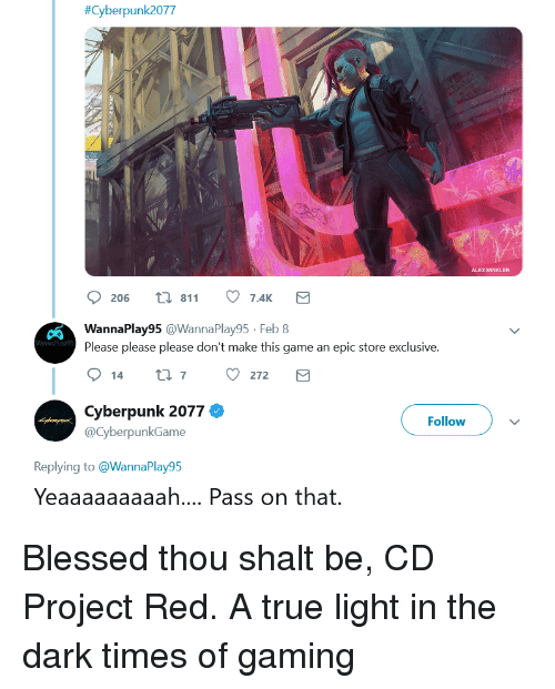 Blessed, True, and Game:  #Cyberpunk2077  ALEX WINKLER  206 t 811 7.41  WannaPlay95 @WannaPlay95 Feb 8  Please please please don't make this game an epic store exclusive  Cyberpunk 2077 Ф  @CyberpunkGame  Follow  Replying to @WannaPlay95  Yeaaaaaaaaah... Pass on that