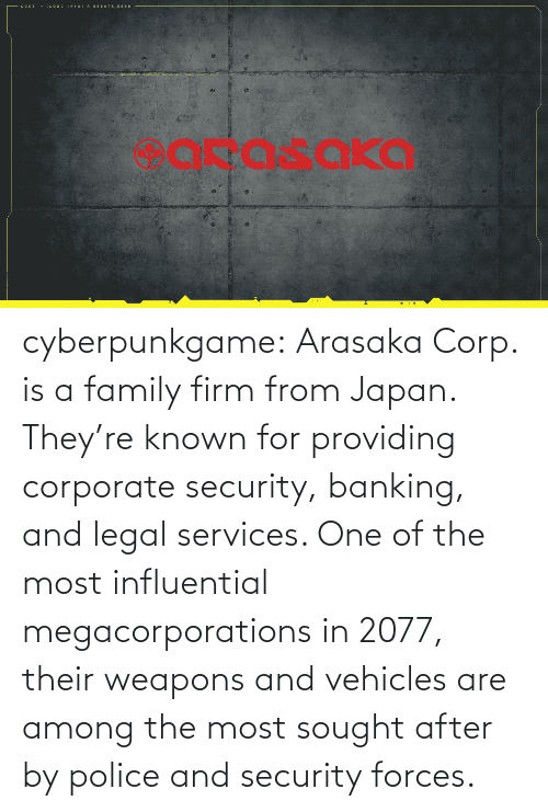 corporate: cyberpunkgame:    Arasaka Corp. is a family firm from Japan. They're known for providing corporate security, banking, and legal services. One of the most influential megacorporations in 2077, their weapons and vehicles are among the most sought after by police and security forces.