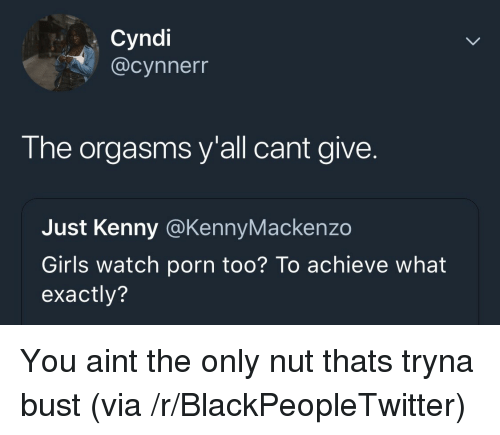 Blackpeopletwitter, Girls, and Porn: Cyndi  @cynnerr  The orgasms y'all cant give.  Just Kenny @KennyMackenzo  Girls watch porn too? To achieve what  exactly? You aint the only nut thats tryna bust (via /r/BlackPeopleTwitter)