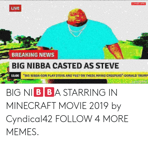 "creepers: Cyndical42  LIVE  BREAKING NEWS  BIG NIBBA CASTED AS STEVE  ""BIG NIBBA GON PLAY STEVE AND YEET ON THESE MFING CREEPERS"" DONALD TRUMP  11:06 BIG NI🅱️🅱️A STARRING IN MINECRAFT MOVIE 2019 by Cyndical42 FOLLOW 4 MORE MEMES."