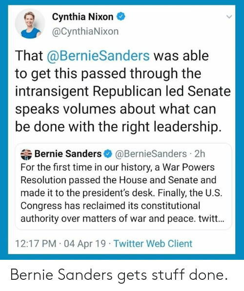 Bernie Sanders: Cynthia Nixon  @CynthiaNixon  That @BernieSanders was able  to get this passed through the  intransigent Republican led Senate  speaks volumes about what can  be done with the right leadership.  Bernie Sanders@BernieSanders 2h  For the first time in our history, a War Powers  Resolution passed the House and Senate and  made it to the president's desk. Finally, the U.S.  Congress has reclaimed its constitutional  authority over matters of war and peace. twitt...  12:17 PM 04 Apr 19 Twitter Web Client Bernie Sanders gets stuff done.