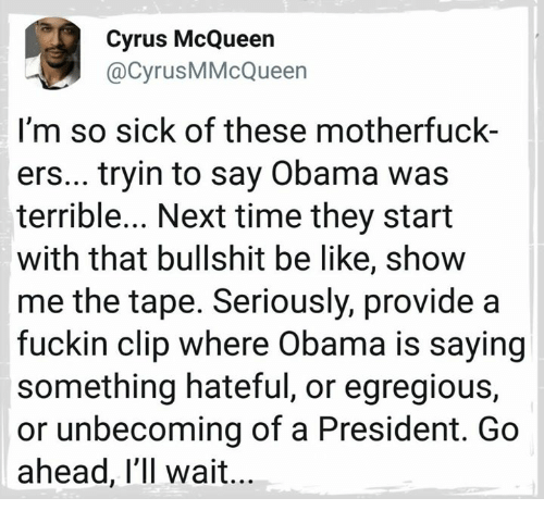 Motherfuck: Cyrus McQueen  @CyrusMMcQueen  I'm so sick of these motherfuck-  ers... tryin to say Obama was  terrible... Next time they start  with that bullshit be like, show  me the tape. Seriously, provide a  fuckin clip where Obama is saying  something hateful, or egregious,  or unbecoming of a President. Go  ahead, l'll wait
