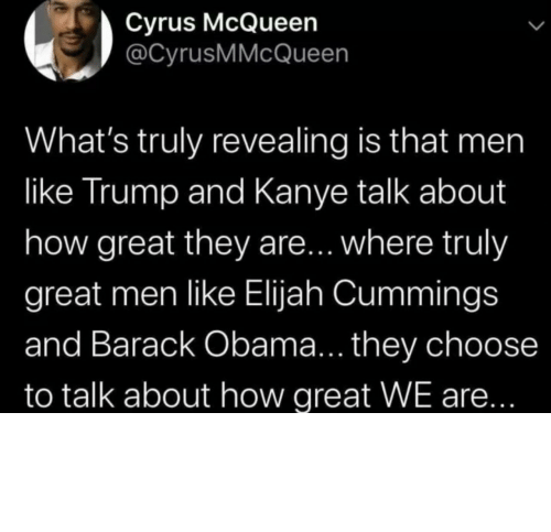 Kanye: Cyrus McQueen  @CyrusMMcQueen  What's truly revealing is that men  like Trump and Kanye talk about  how great they are... where truly  great men like Elijah Cummings  and Barack Obama... they choose  to talk about how great WE are... Different strokes for different folks