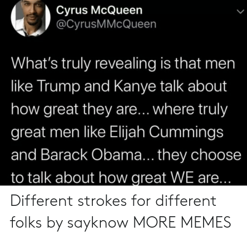 Obama: Cyrus McQueen  @CyrusMMcQueen  What's truly revealing is that men  like Trump and Kanye talk about  how great they are... where truly  great men like Elijah Cummings  and Barack Obama... they choose  to talk about how great WE are... Different strokes for different folks by sayknow MORE MEMES
