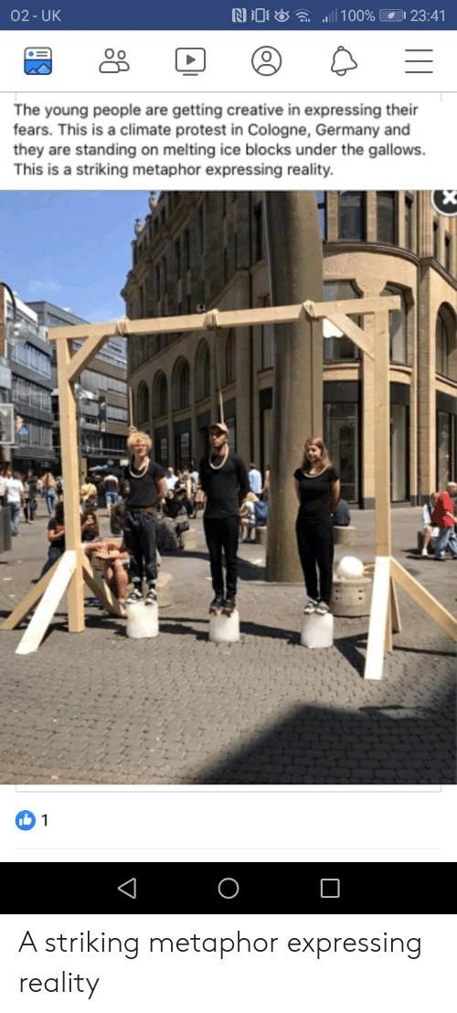 Protest, Germany, and Metaphor: D 23:41  02-UK  100%  The young people are getting creative in expressing their  fears. This is a climate protest in Cologne, Germany and  they are standing on melting ice blocks under the gallows  This is a striking metaphor expressing reality  X  b 1  V A striking metaphor expressing reality