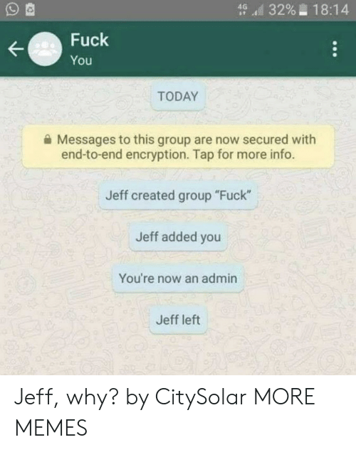 """Dank, Fuck You, and Memes: d 3296-18:14  Fuck  You  TODAY  Messages to this group are now secured with  end-to-end encryption. Tap for more info.  Jeff created group """"Fuck""""  Jeff added you  You're now an admin  Jeff left Jeff, why? by CitySolar MORE MEMES"""