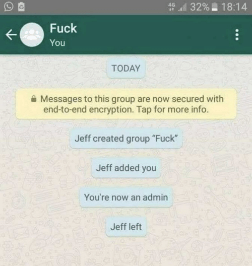 """Fuck You, Fuck, and Today: d 3296-18:14  Fuck  You  TODAY  Messages to this group are now secured with  end-to-end encryption. Tap for more info.  Jeff created group """"Fuck""""  Jeff added you  You're now an admin  Jeff left"""