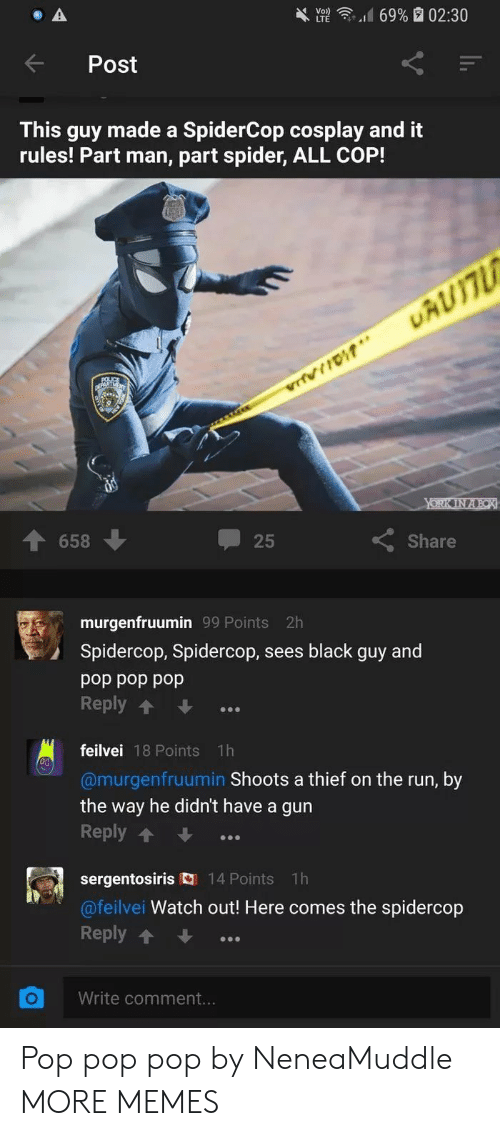 Dank, Memes, and Pop: d 69% a 02:30  ).  Post  This guy made a SpiderCop cosplay and it  rules! Part man, part spider, ALL COP!  25  Share  658  murgenfruumin 99 Points 2h  Spidercop, Spidercop, sees black guy and  pop pop pop  Reply  feilvei 18 Points 1h  @murgenfruumin Shoots a thief on the run, by  the way he didn't have a gun  Reply  sergentosiris 14 Points 1h  @feilvei Watch out! Here comes the spidercop  Reply  OWrite comment. Pop pop pop by NeneaMuddle MORE MEMES
