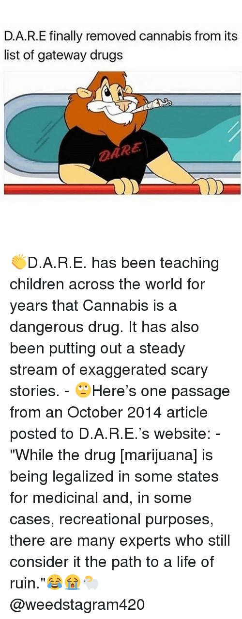 """list ofs: D.A.R.E finally removed cannabis from its  list of gateway drugs  DARE 👏D.A.R.E. has been teaching children across the world for years that Cannabis is a dangerous drug. It has also been putting out a steady stream of exaggerated scary stories. - 🙄Here's one passage from an October 2014 article posted to D.A.R.E.'s website: - """"While the drug [marijuana] is being legalized in some states for medicinal and, in some cases, recreational purposes, there are many experts who still consider it the path to a life of ruin.""""😂😭🐑 @weedstagram420"""