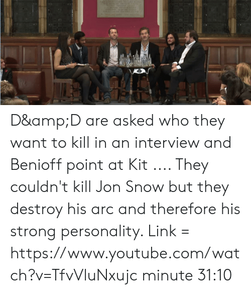 youtube.com, Jon Snow, and Link: D&D are asked who they want to kill in an interview and Benioff point at Kit .... They couldn't kill Jon Snow but they destroy his arc and therefore his strong personality. Link = https://www.youtube.com/watch?v=TfvVluNxujc minute 31:10