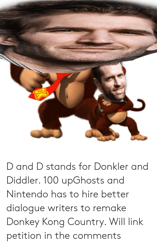 Donkey, Nintendo, and Link: D and D stands for Donkler and Diddler. 100 upGhosts and Nintendo has to hire better dialogue writers to remake Donkey Kong Country. Will link petition in the comments