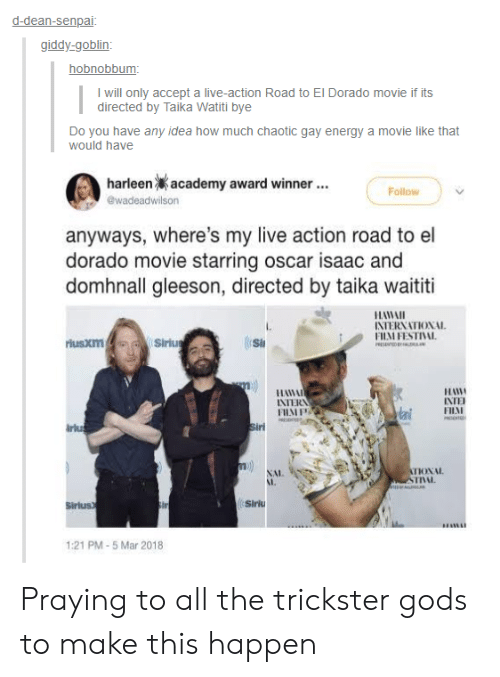 Award Winner: d-dean-senpai  giddy-goblin  hobnobbum  I will only accept a live-action Road to El Dorado movie if its  directed by Taika Watiti bye  Do you have any idea how much chaotic gay energy a movie like that  would have  harleen  academy award winner  Follow  anyways, where's my live action road to el  dorado movie starring oscar isaac and  domhnall gleeson, directed by taika waititi  HAWAI  INTERNATIONAL  FHM FESTIVAL  rlusxm  Si  11日  FILAI  INTERN  irlu  NAL  I,  INL.  Sirius  Siriu  1:21 PM-5 Mar 2018 Praying to all the trickster gods to make this happen