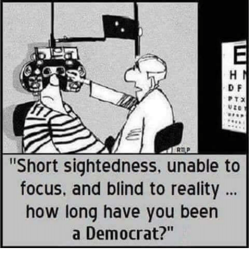 """Memes, Focus, and Reality: D F  Short sightedness, unable to  focus, and blind to reality  how long have you been  a Democrat?"""""""