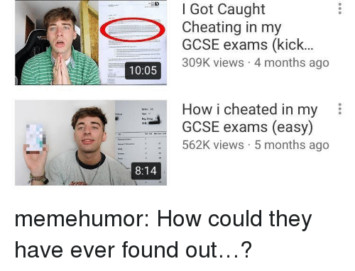 Cheating, Tumblr, and Blog: D Got Caught  Cheating in my  GCSE exams (kick...  309K views 4 months ago  10:05  How i cheated in my  GCSE exams (easy)  562K views 5 months ago  8:14 memehumor:  How could they have ever found out…?