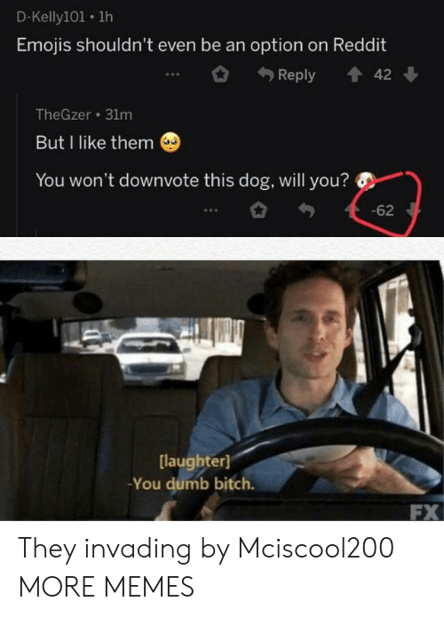 You Dumb Bitch: D-Kelly101 1h  Emojis shouldn't even be an option on Reddit  Reply  42  TheGzer 31m  But I like them  You won't downvote this dog, will you?  -62  [laughter]  -You dumb bitch.  FX They invading by Mciscool200 MORE MEMES