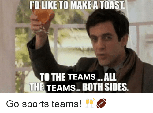 Go Sports: 'D LIKE TO MAKEA TOAST  TO THE TEAMS...ALL  THE TEAMS..BOTH SIDES