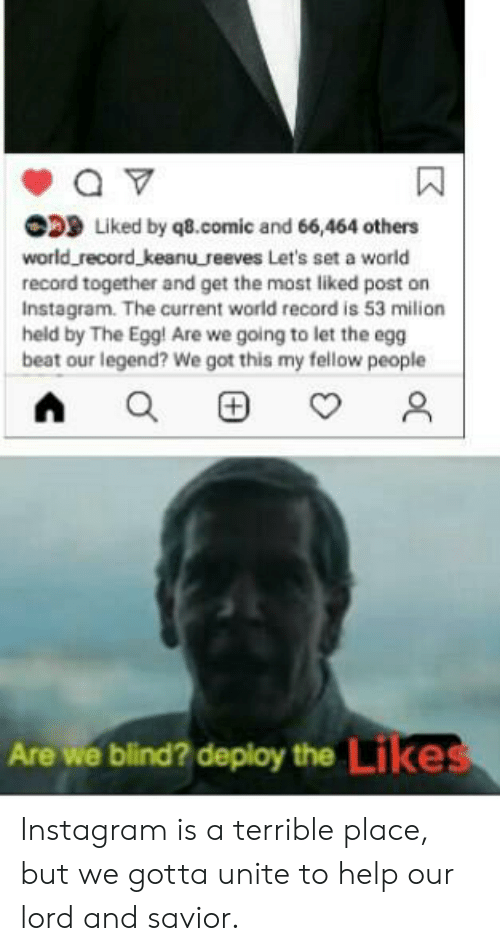 Instagram, Reddit, and Help: D Liked by q8.comic and 66,464 others  world record keanureeves Let's set a world  record together and get the most liked post on  Instagram. The current world record is 53 milion  held by The Egg! Are we going to let the egg  beat our legend? We got this my fellow people  Are we blind? deploy the Likes  oC Instagram is a terrible place, but we gotta unite to help our lord and savior.