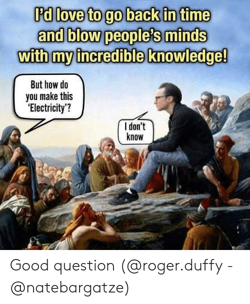 Love, Memes, and Roger: 'd love to go back in time  and blow people's minds  withmy incredible knowledge!  But how do  you make thi:s  'Electricity'?  l don't  know Good question (@roger.duffy - @natebargatze)