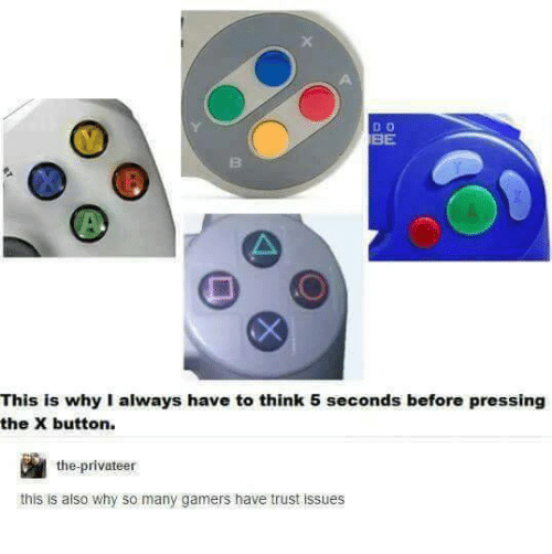 X Button: D O  BE  This is why I always have to think 5 seconds before pressing  the X button.  the-privateer  this is also why so many gamers have trust issues