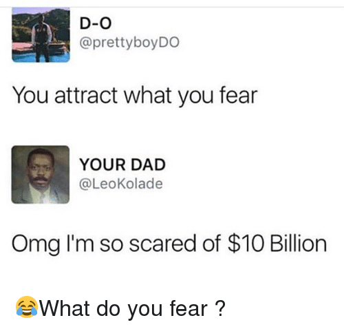 Dad, Memes, and Omg: D-O  @prettyboyDO  You attract what you fear  YOUR DAD  @LeoKolade  Omg I'm so scared of $10 Billion 😂What do you fear ?