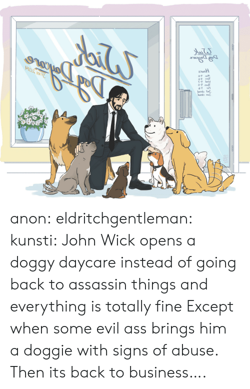 Ass, John Wick, and Tumblr: d-P лом  d-p esT  b2ot  ba2013 лие. anon: eldritchgentleman:  kunsti: John Wick opens a doggy daycare instead of going back to assassin things and everything is totally fine Except when some evil ass brings him a doggie with signs of abuse.   Then its back to business….