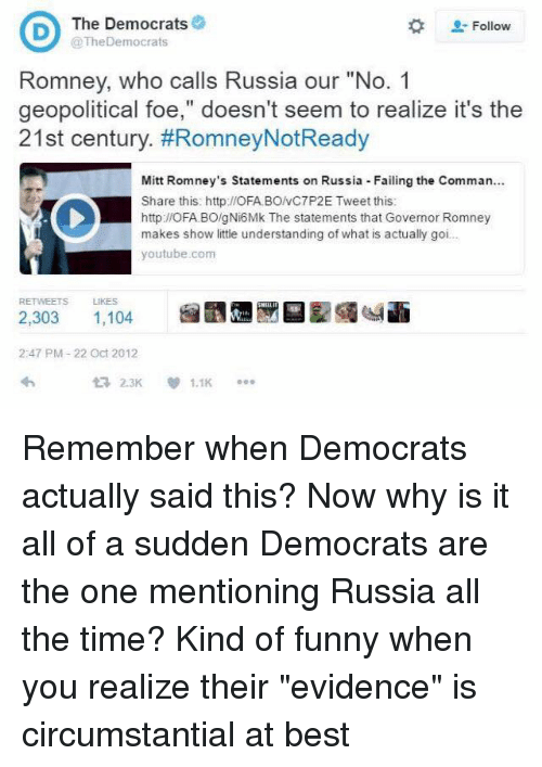 "Fail, Memes, and youtube.com: D The Democrats  Follow  @TheDemocrats  Romney, who calls Russia o  ""No. 1  geopolitical foe,"" doesn't seem to realize it's the  21st century. #Romney Not Ready  Mitt Romney's statements on Russia Failing the Comman...  Share this: http://OFA BONC7P2E Tweet this:  http://OFA.BO/gNi6Mk The statements that Governor Romney  makes show little understanding of what is actually goi...  youtube.com  RETWEETS LIKES  1,104  2,303  2:47 PM 22 Oct 2012  2.3K  1.1K Remember when Democrats actually said this? Now why is it all of a sudden Democrats are the one mentioning Russia all the time? Kind of funny when you realize their ""evidence"" is circumstantial at best"