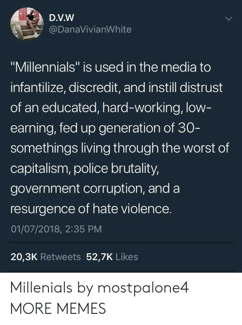 "Dank, Memes, and Police: D.V.W  @DanaVivianWhite  ""Millennials"" is used in the media to  infantilize, discredit, and instill distrust  of an educated, hard-working, low  earning, fed up generation of 30  somethings living through the worst of  capitalism, police brutality,  government corruption, and a  resurgence of hate violence.  01/07/2018, 2:35 PM  20,3K Retweets 52,7K Likes Millenials by mostpalone4 MORE MEMES"