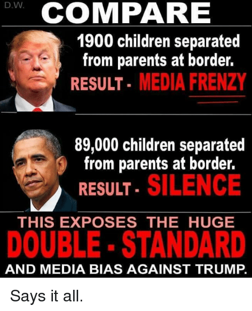 Children, Parents, and Trump: D.W  COMPARE  1900 children separated  from parents at border.  RESULT- MEDIA FRENZY  89,000 children separated  from parents at border.  . SILENCE  RESULT  THIS EXPOSES THE HUGE  DOUBLE- STANDARD  AND MEDIA BIAS AGAINST TRUMP. Says it all.