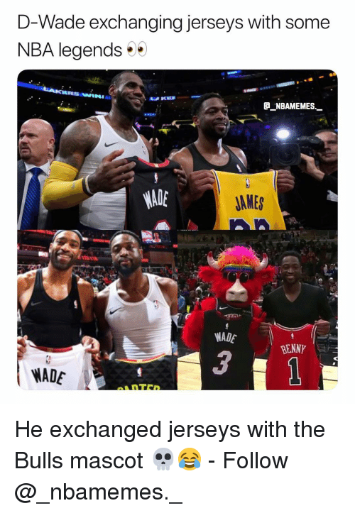 jerseys: D-Wade exchanging jerseys with some  NBA legends  JAMES  WADE  BENNY  3  WADE He exchanged jerseys with the Bulls mascot 💀😂 - Follow @_nbamemes._