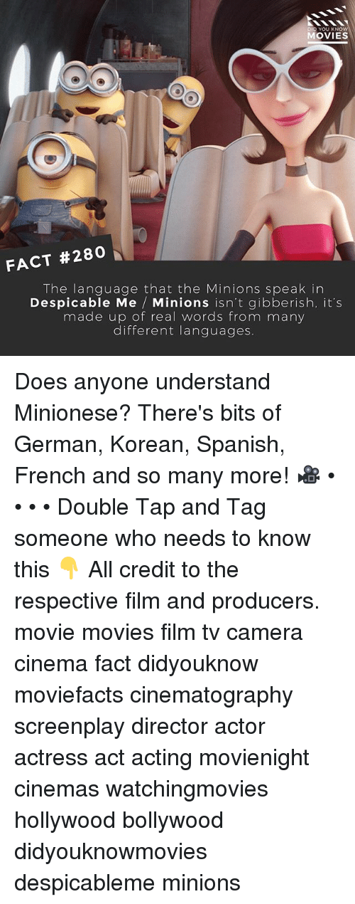 Memes, Movies, and Spanish: D YOU KN  MOVIES  FACT #280  The language that the Minions speak in  Despicable Me  Minions isn't gibberish, it's  made up of real words from many  different languages. Does anyone understand Minionese? There's bits of German, Korean, Spanish, French and so many more! 🎥 • • • • Double Tap and Tag someone who needs to know this 👇 All credit to the respective film and producers. movie movies film tv camera cinema fact didyouknow moviefacts cinematography screenplay director actor actress act acting movienight cinemas watchingmovies hollywood bollywood didyouknowmovies despicableme minions