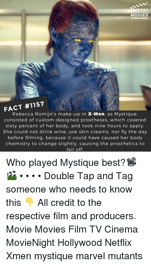 xmen: D YOU KNOw  MOVIES  FACT #1157  Rebecca Romijn's make-up in X-Men, as Mystique,  consisted of custom-designed prostheses, which covered  sixty percent of her body, and took nine hours to apply.  She could not drink wine, use skin creams, nor fly the day  before filming, because it could have caused her body  chemistry to change slightly, causing the prosthetics to  fall off. Who played Mystique best?📽️🎬 • • • • Double Tap and Tag someone who needs to know this 👇 All credit to the respective film and producers. Movie Movies Film TV Cinema MovieNight Hollywood Netflix Xmen mystique marvel mutants