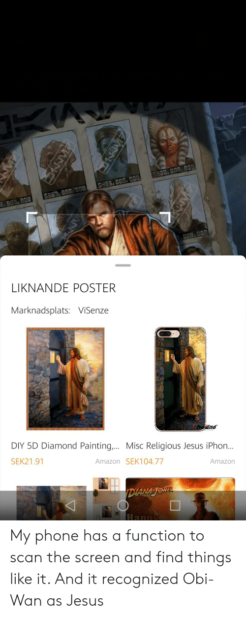 iphon: D500, 000 000  G453.000, 0D  G387 000 000  800, 800  LIKNANDE POSTER  Marknadsplats: ViSenze  eEnd  DIY 5D Diamond Painting,... Misc Religious Jesus iPhon...  SEK21.91  Amazon SEK104.77  Amazon  DIANA JONEL  Happy My phone has a function to scan the screen and find things like it. And it recognized Obi-Wan as Jesus