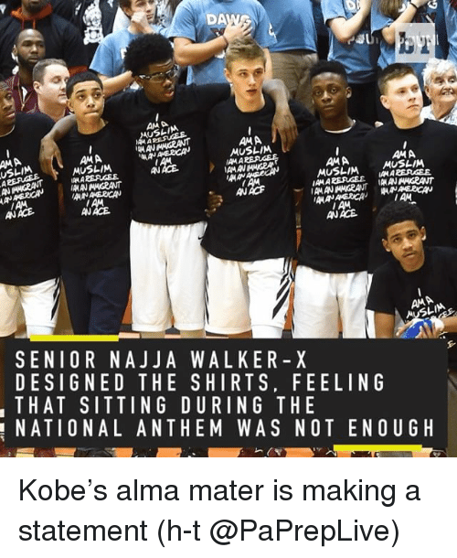 iama: DA  AMA  AMA  IAMANMANGRANT  MUSLIM  AMA  AMA  AMA  MUSLIM  IAMA  AMA  IAMA  MUSLIM  MUSLIM  AN ACE  IMAM  IAMA  AAN  MAANAE2CAN  IAM  AM  AN ACE.  AN ACE  AMA  SENIOR NAJJ A WALKER X  DESIGNED THE SHIRTS, FEELING  THAT SITTING DURING THE  NATIONAL ANTHEM WAS NOT ENOUGH Kobe's alma mater is making a statement (h-t @PaPrepLive)
