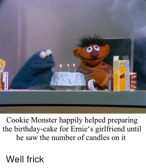 Birthday, Cookie Monster, and Frick: DA  BAI  Cookie Monster happily helped preparing  the birthday-cake for Ernie's girlfriend until  he saw the number of candles on it Well frick