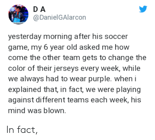 Soccer, Game, and Purple: DA  @DanielGAlarcon  yesterday morning after his soccer  game, my 6 year old asked me how  come the other team gets to change the  color of their jerseys every week, while  we always had to wear purple. when i  explained that, in fact, we were playing  against different teams each week, his  mind was blown In fact,