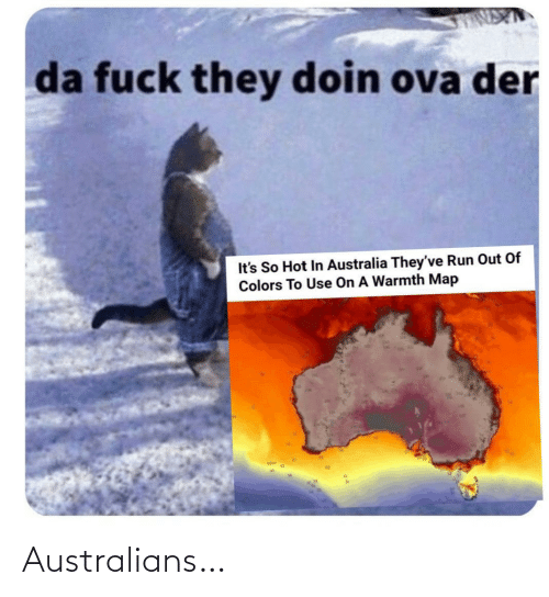 Theyve: da fuck they doin ova der  It's So Hot In Australia They've Run Out Of  Colors To Use On A Warmth Map Australians…