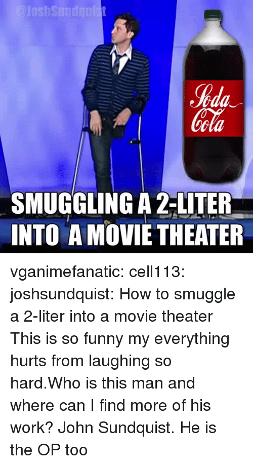 Funny, Tumblr, and Work: %da  ola  SMUGGLING A 2-LITER  INTO A MOVIETHEATER vganimefanatic: cell113:  joshsundquist: How to smuggle a 2-liter into a movie theater  This is so funny my everything hurts from laughing so hard.Who is this man and where can I find more of his work?   John Sundquist. He is the OP too