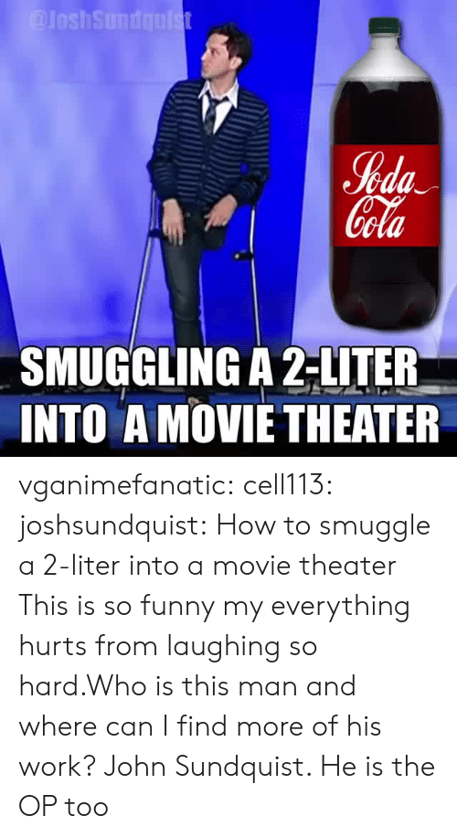 Everything Hurts: %da  ola  SMUGGLING A 2-LITER  INTO A MOVIETHEATER vganimefanatic: cell113:  joshsundquist: How to smuggle a 2-liter into a movie theater  This is so funny my everything hurts from laughing so hard.Who is this man and where can I find more of his work?   John Sundquist. He is the OP too