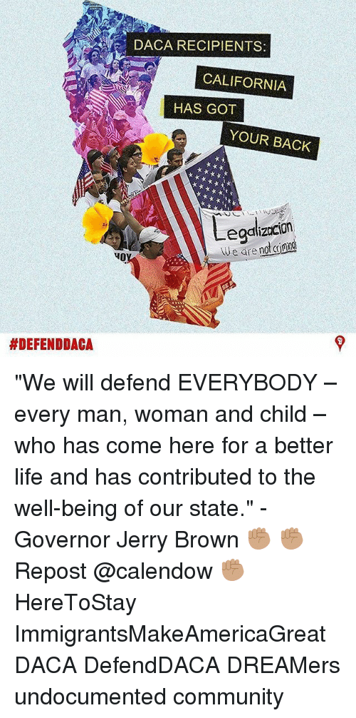 """got your back: DACA RECIPIENTS  CALIFORNIA  HAS GOT  YOUR BACK  egalizocion  eare no ing  HO  """"We will defend EVERYBODY – every man, woman and child – who has come here for a better life and has contributed to the well-being of our state."""" - Governor Jerry Brown ✊🏽 ✊🏽 Repost @calendow ✊🏽 HereToStay ImmigrantsMakeAmericaGreat DACA DefendDACA DREAMers undocumented community"""