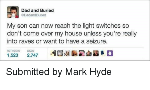 light switch: Dad and Buried  @DadandBuried  My son can now reach the light switches so  don't come over my house unless you're really  into raves or want to have a seizure.  RETWEETS LIKES  1,523  2,747 Submitted by Mark Hyde