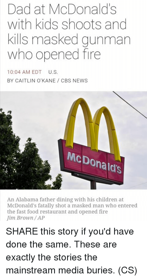 fast-food-restaurant: Dad at McDonalds  with kids shoots and  kills masked gunman  who opened fire  10:04 AM EDT  U.S.  BY CAITLIN O'KANE CBS NEWS  McDo  Donald's  An Alabama father dining with his children at  McDonald's fatally shot a masked man who entered  the fast food restaurant and opened fire  Jim Brown/AP SHARE this story if you'd have done the same. These are exactly the stories the mainstream media buries. (CS)