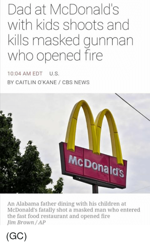 fast-food-restaurant: Dad at McDonald's  with kids shoots and  kills masked gunman  who opened fire  10:04 AM EDT  U.S.  BY CAITLIN O'KANE CBS NEWS  McDonald's  An Alabama father dining with his children at  McDonald's fatally shot a masked man who entered  the fast food restaurant and opened fire  im Brown /AP (GC)