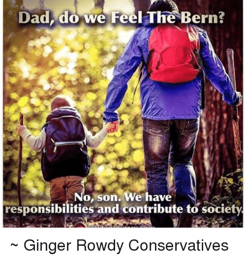 Feel The Bern: Dad, do we Feel The Bern?  No, son. We have  responsibilities and contribute to society ~ Ginger  Rowdy Conservatives