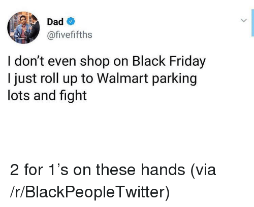 Black Friday, Blackpeopletwitter, and Dad: Dad  @fivefifths  I don't even shop on Black Friday  I just roll up to Walmart parking  lots and fight 2 for 1's on these hands (via /r/BlackPeopleTwitter)