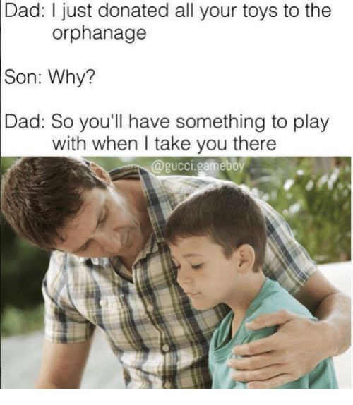 the orphanage: Dad: I just donated all your toys to the  orphanage  Son:  Why?  Dad: So you'll have something to play  with when I take you there  @gucci.gameboy