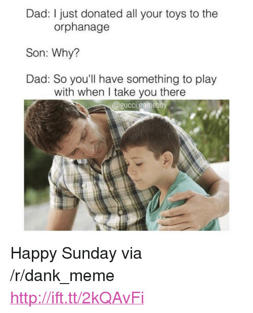 """the orphanage: Dad: I just donated all your toys to the  orphanage  Son: Why?  Dad: So you'll have something to play  with when I take you there  @gucci.gameboy <p>Happy Sunday via /r/dank_meme <a href=""""http://ift.tt/2kQAvFi"""">http://ift.tt/2kQAvFi</a></p>"""