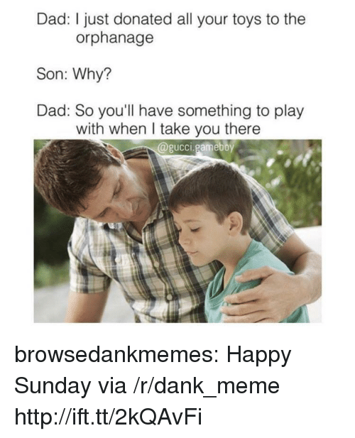 the orphanage: Dad: I just donated all your toys to the  orphanage  Son: Why?  Dad: So you'll have something to play  with when I take you there  @gucci.gameboy browsedankmemes:  Happy Sunday via /r/dank_meme http://ift.tt/2kQAvFi