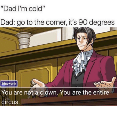 """Dad, Cold, and Clown: """"Dad I'm cold""""  Dad: go to the corner, it's 90 degrees  Edgeworth  You are not a clown. You are the entire  circus. You fell victim to one of the classic blunders!"""