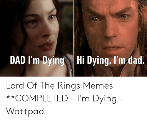 funny lotr: DAD I'm DyingHi Dying, I'm dad. Lord Of The Rings Memes **COMPLETED - I'm Dying - Wattpad